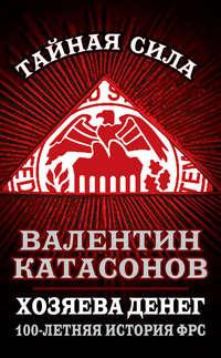 Катасонов, Валентин  - Хозяева денег. 100-летняя история ФРС
