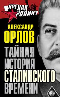 Орлов, Александр  - Тайная история сталинского времени