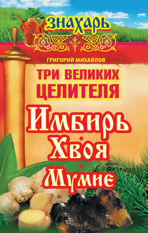 Григорий Михайлов Три великих целителя: имбирь, хвоя, мумие григорий михайлов сильнее чем женьшень целительные свойства имбиря