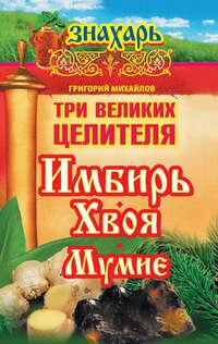 Михайлов, Григорий  - Три великих целителя: имбирь, хвоя, мумие