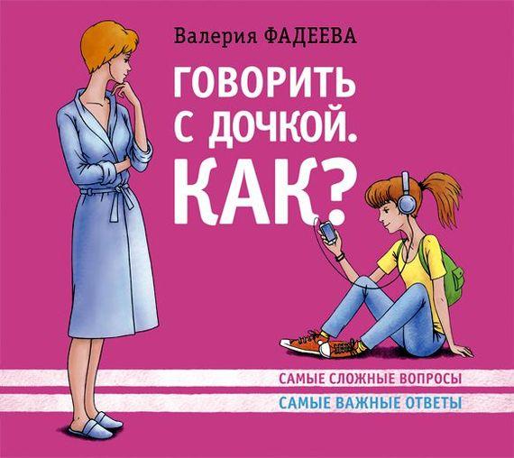 Говорить с дочкой. Как? Самые сложные вопросы. Самые важные ответы случается спокойно и размеренно