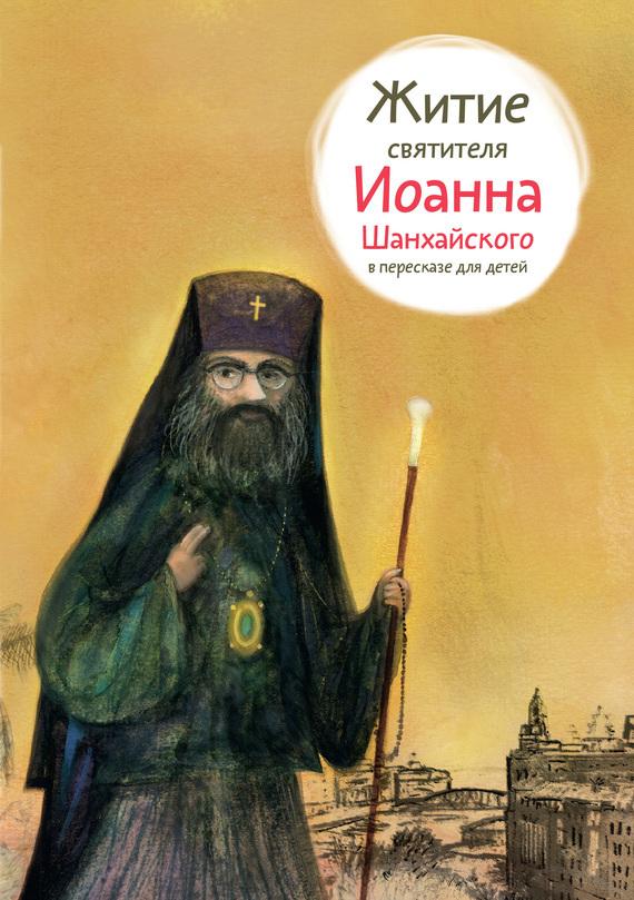 Александр Ткаченко Житие святителя Иоанна Шанхайского в пересказе для детей