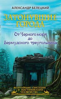 Белецкий, Александр  - Затонувшие города. От Черного моря до Бермудского треугольника