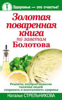 Стрельникова, Наталья  - Золотая поваренная книга по заветам Болотова