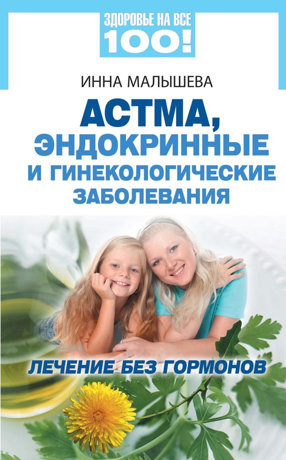 Инна Малышева Астма, эндокринные и гинекологические заболевания. Лечение без гормонов ISBN: 978-5-9684-1864-7 малышева инна сергеевна варикоз ранние симптомы профилактика лечение isbn 978 5 9684 2200 2