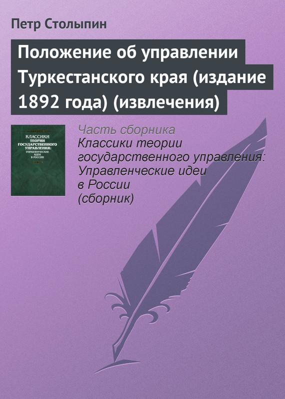 Петр Столыпин Положение об управлении Туркестанского края (издание 1892 года) (извлечения) ISBN: 978-5-8243-0935-5