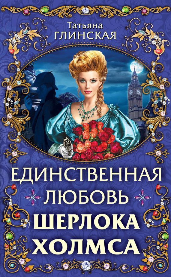 Татьяна Глинская Единственная любовь Шерлока Холмса джун томсон метод шерлока холмса сборник
