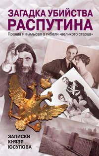 Юсупов, Феликс  - Загадка убийства Распутина. Записки князя Юсупова