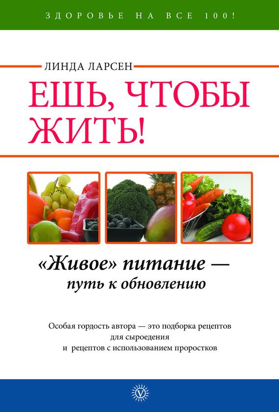 Линда Ларсен Ешь, чтобы жить! «Живое» питание – путь к обновлению эксмо энергия сыроедения живое питание для здоровой и активной жизни