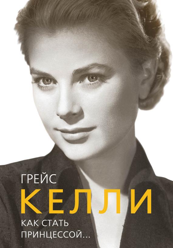 Елена Таничева Грейс Келли. Как стать принцессой…