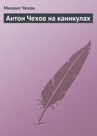- Антон Чехов на каникулах