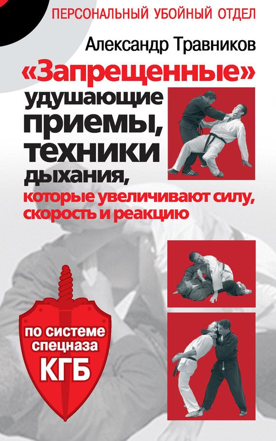 Александр Травников «Запрещенные» удушающие приемы, техники дыхания, которые увеличивают силу, скорость и реакцию. По системе спецназа КГБ матвейчев о а практическая софистика запрещенные приемы