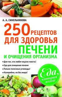 Синельникова, А. А.  - 250 рецептов для здоровья печени и очищения организма