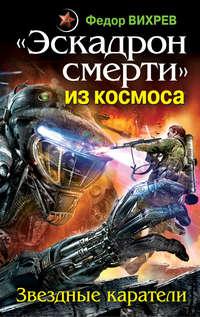 Вихрев, Федор  - «Эскадрон смерти» из космоса. Звездные каратели