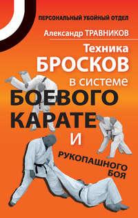 Травников, Александр  - Техника бросков в системе боевого карате и рукопашного боя