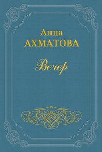Ахматова, Анна  - Вечер