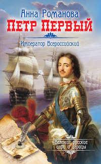 Романова, Анна  - Петр Первый. Император Всероссийский