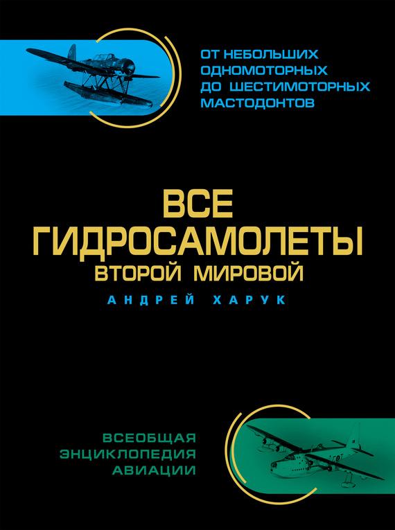 Андрей Харук Все гидросамолеты Второй Мировой книги эксмо все гидросамолеты второй мировой иллюстрированная цветная энциклопедия