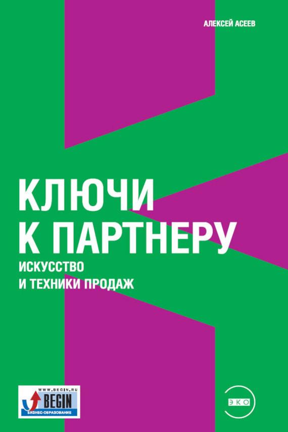 Алексей Асеев Ключи к партнеру. Искусство и техники продаж
