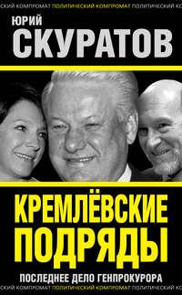 Скуратов, Юрий  - Кремлевские подряды. Последнее дело Генпрокурора