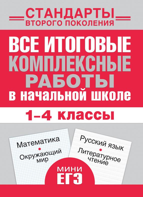 Все итоговые комплексные работы в начальной школе. Математика, окружающий мир, русский язык, литературное чтение. 1-4 классы