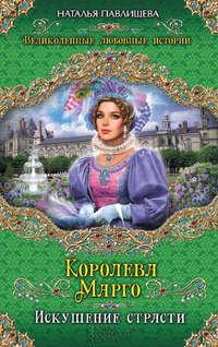 Павлищева, Наталья  - Королева Марго. Искушение страсти