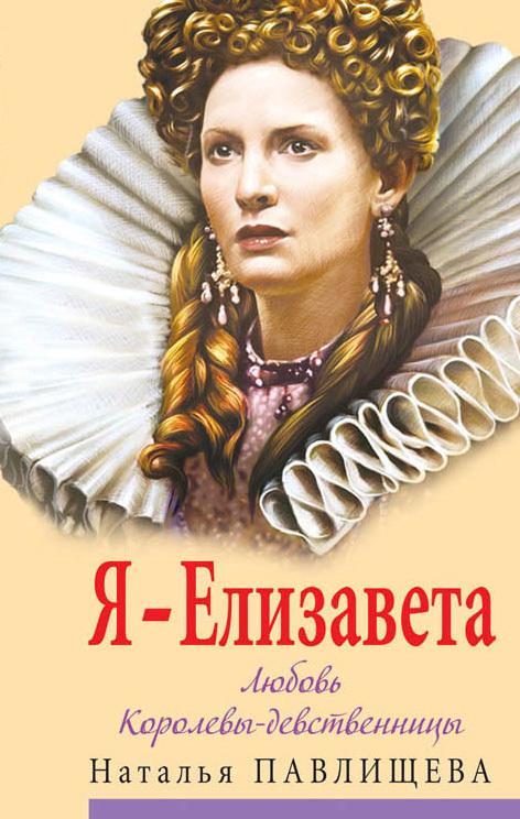 Наталья Павлищева Я – Елизавета. Любовь Королевы-девственницы елизавета i