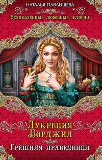 Павлищева, Наталья  - Лукреция Борджиа. Грешная праведница