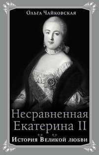 Чайковская, Ольга  - Несравненная Екатерина II. История Великой любви