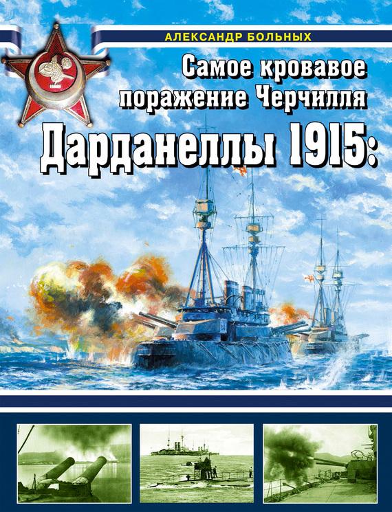 Александр Больных Дарданеллы 1915. Самое кровавое поражение Черчилля