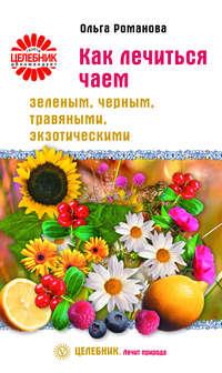 Романова, Ольга  - Как лечиться чаем: зеленым, черным, травяными, экзотическими