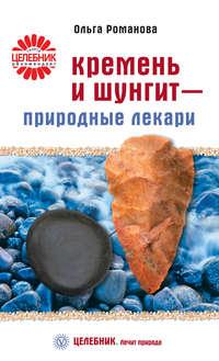 Романова, Ольга  - Кремень и шунгит – природные лекари