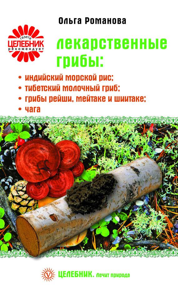 Ольга Романова Лекарственные грибы: индийский морской рис, тибетский молочный гриб, грибы рейши, мейтаке и шиитаке, чага