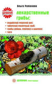 Романова, Ольга  - Лекарственные грибы: индийский морской рис, тибетский молочный гриб, грибы рейши, мейтаке и шиитаке, чага