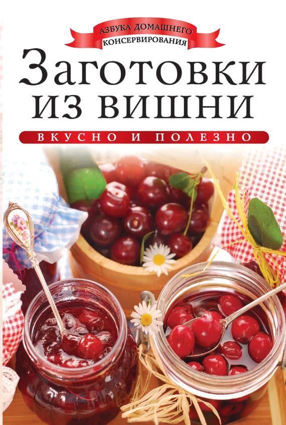 Ксения Любомирова Заготовки из вишни. Вкусно и полезно ксения любомирова мультиварка вкусно и полезно