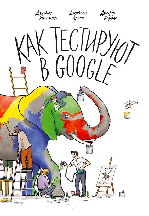 Джефф Каролло, Джейсон Арбон - Как тестируют в Google