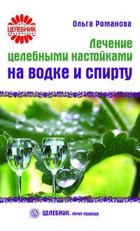 Романова, Ольга  - Лечение целебными настойками на водке и спирту