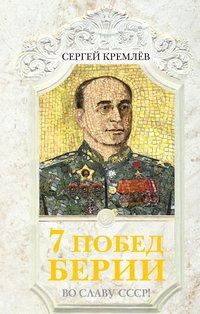 Кремлев, Сергей   - 7 побед Берии. Во славу СССР!