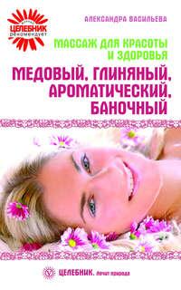 Васильева, Александра  - Массаж для красоты и здоровья. Медовый, глиняный, ароматический, баночный