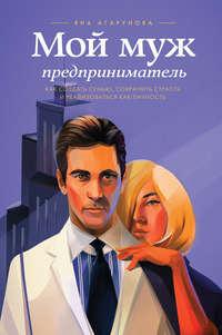 Агарунова, Яна  - Мой муж – предприниматель. Как создать семью, сохранить страсть и реализоваться как личность