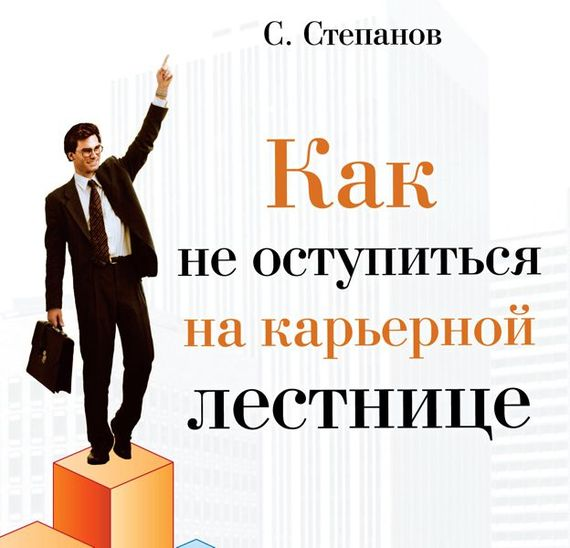 Сергей Степанов Как не оступиться на карьерной лестнице сергей степанов сколько вы стоите технология успешной карьеры