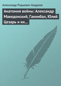 - Анатомия войны: Александр Македонский, Ганнибал, Юлий Цезарь и их великие победы
