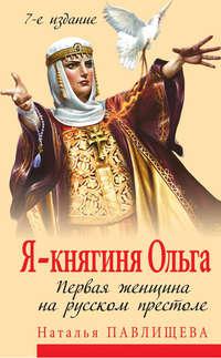 Павлищева, Наталья  - Я – княгиня Ольга. Первая женщина на русском престоле