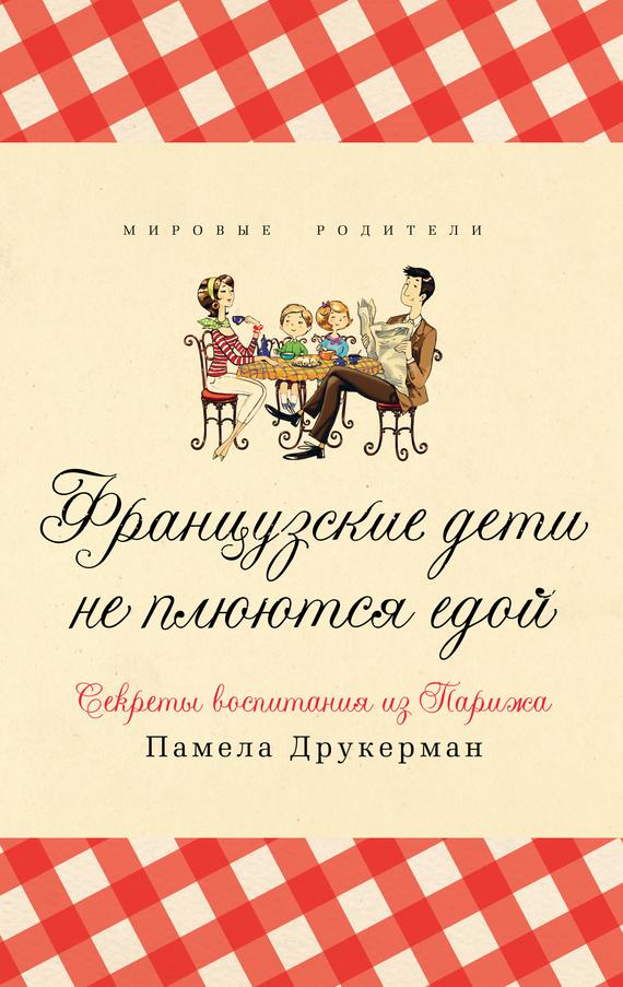 Памела Друкерман Французские дети не плюются едой. Секреты воспитания из Парижа памела друкерман французские дети не плюются едой секреты воспитания из парижа