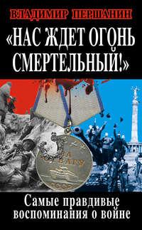 Першанин, Владимир  - Нас ждет огонь смертельный! Самые правдивые воспоминания о войне