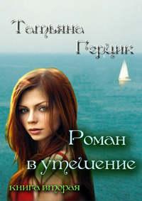 Герцик, Татьяна  - Роман в утешение. Книга вторая