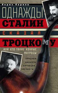 Барков, Борис  - Однажды Сталин сказал Троцкому, или Кто такие конные матросы. Ситуации, эпизоды, диалоги, анекдоты