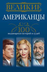 Гусаров, Андрей  - Великие американцы. 100 выдающихся историй и судеб