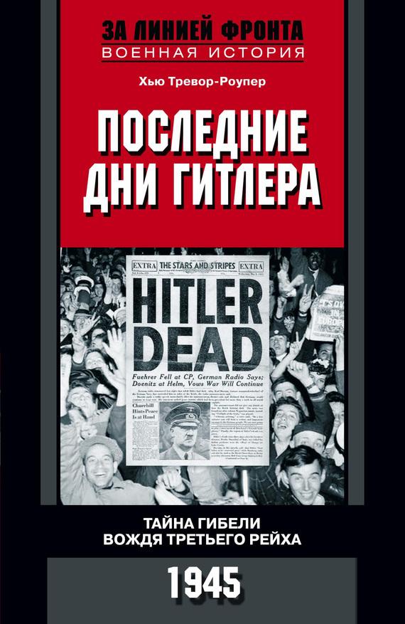 Хью Тревор-Роупер Последние дни Гитлера. Тайна гибели вождя Третьего рейха. 1945 курылев о армия третьего рейха 1933 1945 иллюстрированный атлас