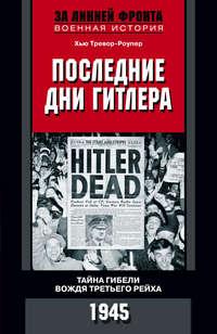 Тревор-Роупер, Хью  - Последние дни Гитлера. Тайна гибели вождя Третьего рейха. 1945
